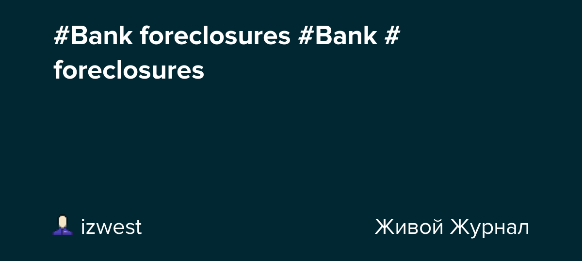 #Bank foreclosures #Bank #foreclosures: izwest — LiveJournal